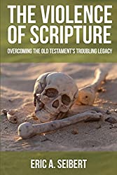 The Violence of Scripture: Overcoming the Old Testament's Troubling Legacy by Eric A. Seibert (2012-08-01)