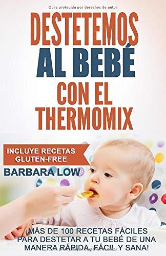 Destetemos al bebé con el Thermomix: Este recetario ofrece a los poseedores del Thermomix, la oportunidad de destetar de manera fácil, sana, gustosa y rápida. por Barbara Low