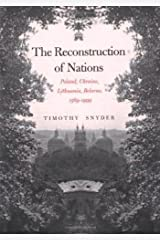 The Reconstruction of Nations: Poland, Ukraine, Lithuania, Belarus, 1569-1999: Poland, Ukraine, Lithuania, Belarus 1569-1999 Kindle Edition