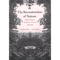 The Reconstruction of Nations: Poland, Ukraine, Lithuania, Belarus, 1569-1999: Poland, Ukraine, Lithuania, Belarus 1569-1999