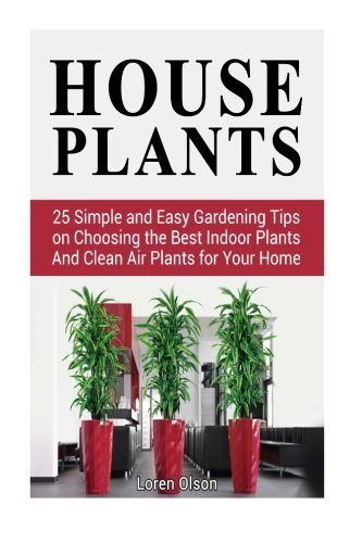 House Plants: 25 Simple and Easy Gardening Tips on Choosing the Best Indoor Plants And Clean Air Plants for Your Home (house plants, gardening tips, organic gardening) by Loren Olson (2015-07-02)
