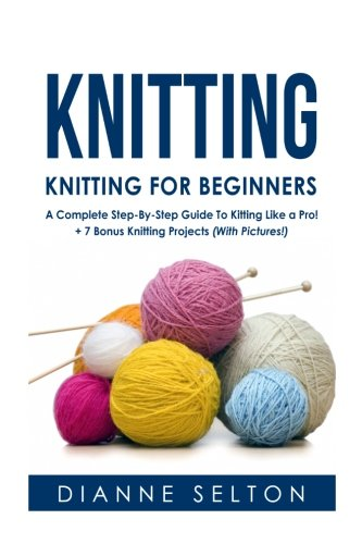 Knitting: Knitting for Beginners  A Complete Step-By-Step Guide To Knitting Like a Pro! + 7 Bonus Knitting Projects ( With Pictures! ) (knitting ... socks,crocheting for dummies patterns)