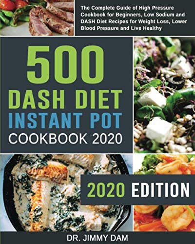 500 Dash Diet Instant Pot Cookbook 2020: The Complete Guide of High Pressure Cookbook for Beginners, Low Sodium and DASH Diet Recipes for Weight Loss, Lower Blood Pressure and Live Healthy