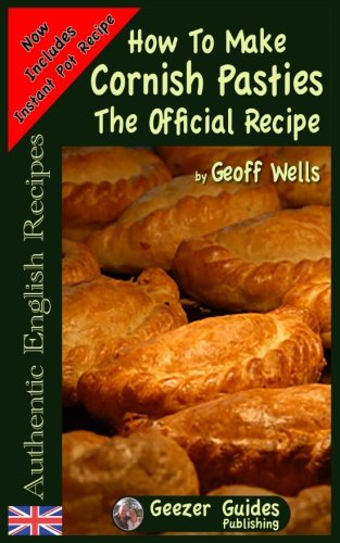 How To Make  Cornish Pasties: The Official Recipe (Authentic English Recipes) (Volume 8)