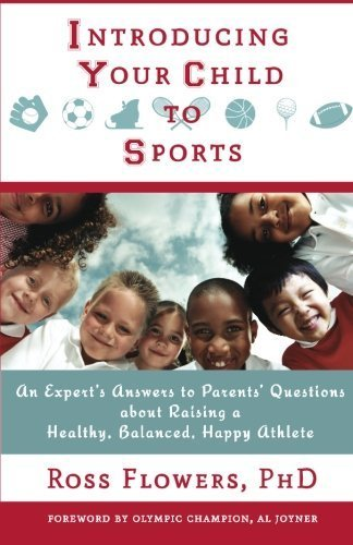 Introducing Your Child to Sports: An Expert's Answers to Parents' Questions about Raising a Healthy, Balanced, Happy Athlete 1st edition by Flowers PhD, Ross (2014) Paperback