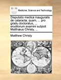Disputatio Medica Inauguralis de Cataracta; Quam, Pro Gradu Doctoratus, Eruditorum Examini Subjicit Matthæus Christy, Matthew Christy, 1140735578