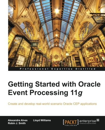 Getting Started with Oracle Event Processing 11g by Alexandre Alves , Lloyd Williams , Robin J. Smith, Publisher : Packt Publishing