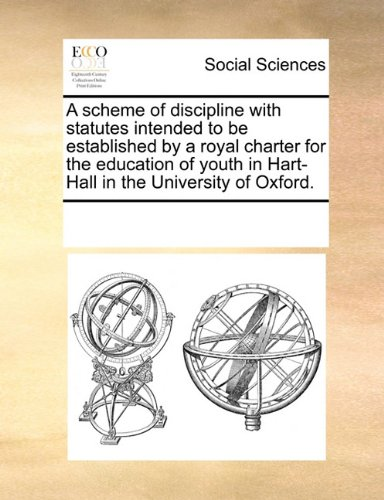 Download A scheme of discipline with statutes intended to be established by a royal charter for the education of youth in Hart-Hall in the University of Oxford. PDF