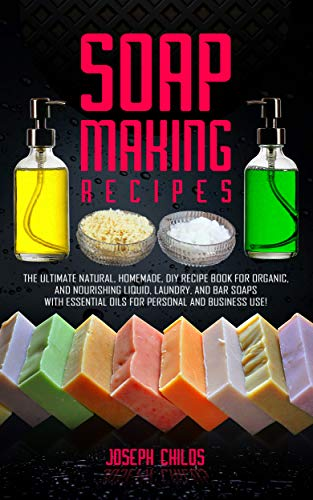 Soap Making Recipes: The Ultimate Natural, Homemade, DIY Recipe Book For Organic and Nourishing Liquid, Laundry, And Bar Soaps With Essential Oils For Personal And Business Use!