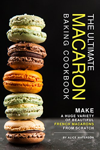 The Ultimate Macaron Baking Cookbook: Make A Huge Variety of Beautiful French Macarons from Scratch (French Butter Cookies With Lemon And Almond Recipe)