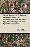 Carmarthenshire in Prehistoric and Roman Times - a Historical Article on the Stone Age, the Bronze Age, the Iron Age and Roman Times, John E. Lloyd, 1447419693