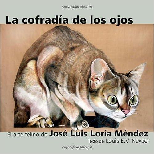 La Cofradia de Los Ojos: El Arte Felino de Jose Luis Loria Mendez (Spanish Edition) by Loria Mendez, Jose Luis, Nevaer, Louis E. V. (2014)