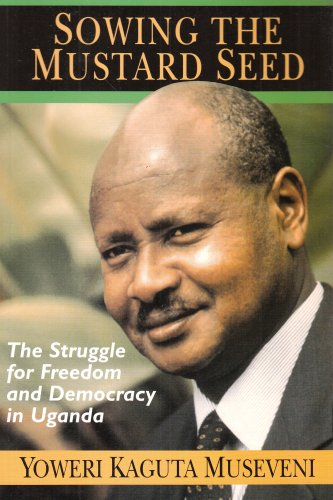 Sowing the Mustard Seed: The Struggle for Freedom and Democracy in Uganda