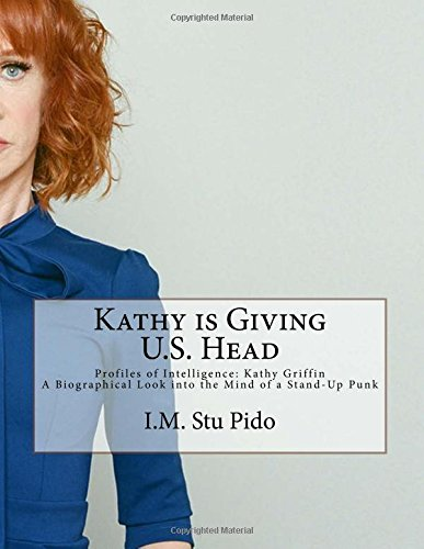 Kathy Is Giving Us Head: Profiles Of Intelligence: Kathy Griffin A Biographical Look Into The Mind Of A Stand-Up Punk