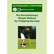 Automatic Chipping The revolutionary Simple Method for Chipping Success (Automatic Putting Book 2)