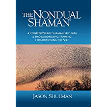 The Nondual Shaman: A Contemporary Shamanistic Path & Thoroughgoing Training for Awakening the Self