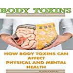 Body Toxins: How Body Toxins Can Affect Physical and Mental Health | Patricia A. Carlisle