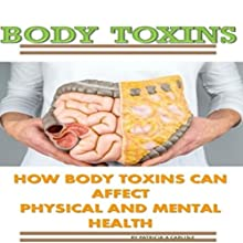 Body Toxins: How Body Toxins Can Affect Physical and Mental Health Audiobook by Patricia A. Carlisle Narrated by Trevor Clinger