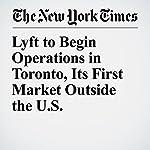 Lyft to Begin Operations in Toronto, Its First Market Outside the U.S. | Amie Tsang,Ian Austen