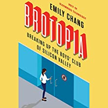 Brotopia: Breaking Up the Boys' Club of Silicon Valley Audiobook by Emily Chang Narrated by Emily Chang
