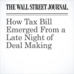 How Tax Bill Emerged From a Late Night of Deal Making | Kristina Peterson,Siobhan Hughes,Richard Rubin,Peter Nicholas
