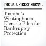 Toshiba's Westinghouse Electric Files for Bankruptcy Protection   Russell Gold,Takashi Mochizuki,Matt Jarzemsky