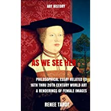 As We See Her: Philosophical Essay Related to 16th thru 20th Century World Art & Renderings of Female Images