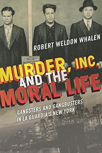 Book Cover: Murder, Inc., and the Moral Life: Gangsters and Gangbusters in La Guardia's New York