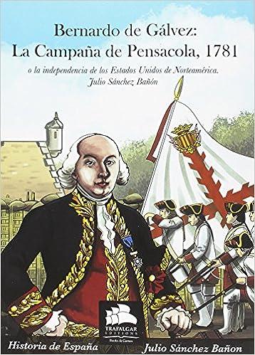 Bernardo de Gálvez: La campaña de Pensacola, 1781: O la independencia de los Estados Unidos de Norteamérica Historia Militar: Amazon.es: Sánchez Bañón, Julio: Libros