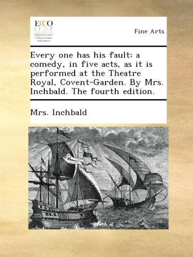 Read Online Every one has his fault: a comedy, in five acts, as it is performed at the Theatre Royal, Covent-Garden. By Mrs. Inchbald. The fourth edition. pdf