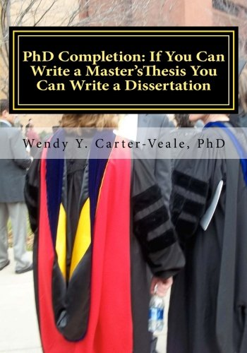 PhD Completion: If You Can Write a Master's Thesis You Can Write a Dissertation: Helpful Hints for Success in Your Academic Career (Volume 1)