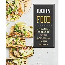 Latin Food!: A Latin Cookbook with Delicious Latin Recipes