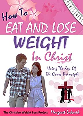 How To Eat and Lose Weight In Christ: Christian Weight Loss Strategy That Lasts! (The Victorious Christian Living Series)
