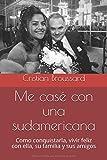 Me casé con una sudamericana: Como conquistarla, vivir feliz con ella, su familia y sus amigos