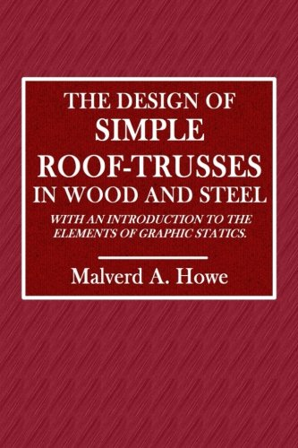 The Design of Simple Roof-Trusses in Wood and Steel: With an Introduction to the Elements of Graphic Statics Wood Roof Trusses