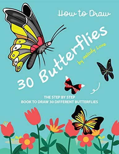 How to Draw 30 Butterflies: The Step by Step Book to Draw 30 Different Butterflies (Easy Drawings Of Butterflies Step By Step)