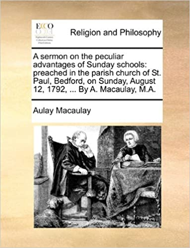 A sermon on the peculiar advantages of Sunday schools: preached in the parish church of St. Paul, Bedford, on Sunday, August 12, 1792, ... By A. Macaulay, M.A.