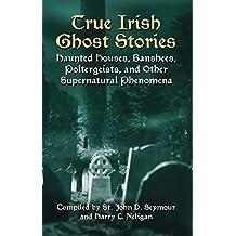 True Irish Ghost Stories: Haunted Houses, Banshees, Poltergeists, and Other Supernatural Phenomena (Celtic, Irish)