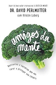 Amigos da mente: Nutrientes e bactérias que vão curar e proteger seu cérebro por [Perlmutter, Dr. David, Loberg, Kristin]