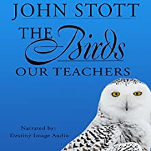 The Birds Our Teachers Audiobook by John R. W. Stott Narrated by  Destiny Image Audio