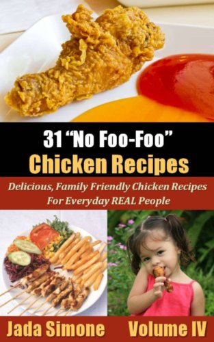 """31 """"No Foo-Foo"""" Chicken Recipes - Delicious, Family Friendly Chicken Recipes For Everyday REAL People- Volume IV"""