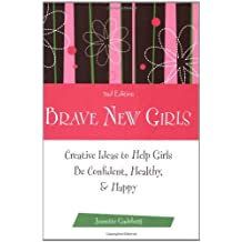 Brave New Girls: Creative Ideas to Help Girls be Confident, Healthy, and Happy