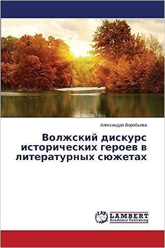 Volzhskiy diskurs istoricheskikh geroev v literaturnykh syuzhetakh (Russian Edition) by Vorob'eva, Aleksandra (2014)