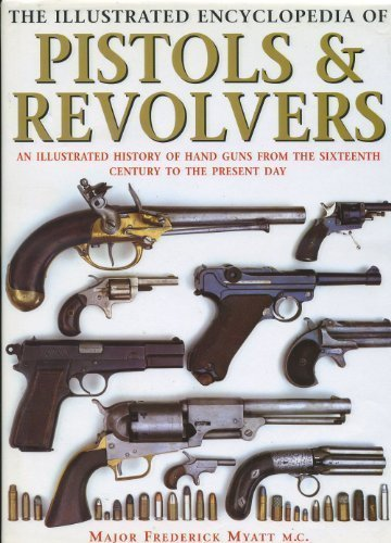 The Illustrated Encyclopedia of Pistols and Revolvers: An Illustrated History of Hand Guns from the Sixteenth Century to the Present Day por Frederick Myatt