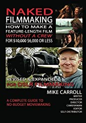 Naked Filmmaking: How To Make A Feature-Length Film - Without A Crew - For $10,000-$6,000 Or Less  Revised & Expanded For DSLR Filmmakers