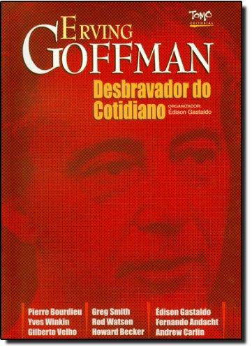 Erving Goffmann. O Desbravador do Cotidiano