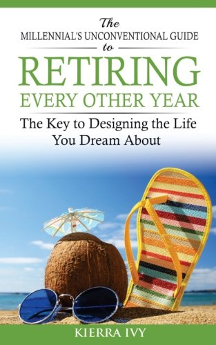 Download The Millennial's Unconventional Guide to Retiring Every Other Year: The Key to Designing the Life You Dream About PDF