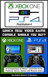 Xbox One or PS4 [PlayStation 4]:    Which New Video Game Console Should You Buy?  A Comparison of Xbox 1 and PS4 Price, Features, Specs, Games and Release Dates (English Edition)