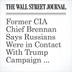 Former CIA Chief Brennan Says Russians Were in Contact With Trump Campaign Associates | Byron Tau,Joshua Jamerson