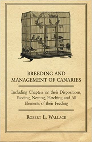 Breeding and Management of Canaries - Including Chapters on their Dispositions, Feeding, Nesting, Hatching and All Elements of their Feeding